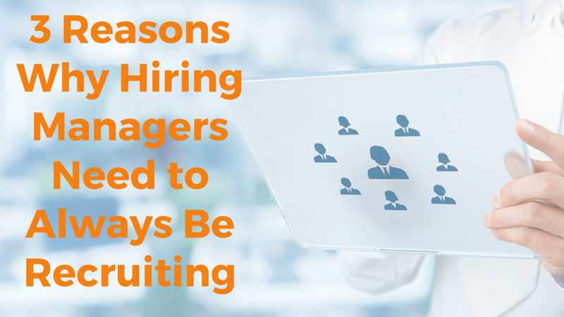 3 Reasons Why Hiring Managers Need to Always Be Recruiting.png