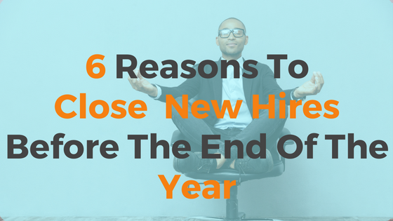 6 Reasons You Should Close On New Hires Before The End Of The Year-1.png