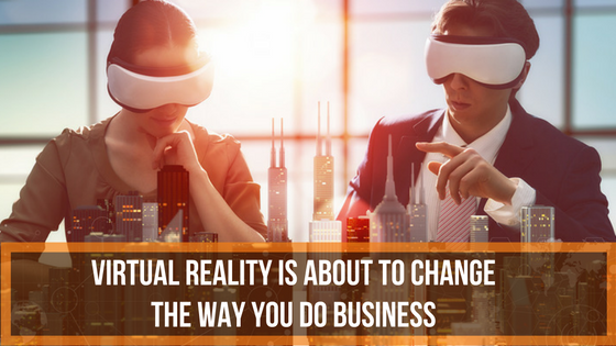 Virtual reality is about to change the way you do business