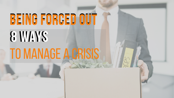 Being Forced Out: 8 Ways to manage a crisis