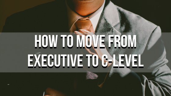 How to Move From Executive to C-Level
