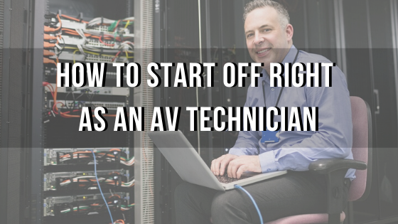 How to Start off Right As an AV Technician