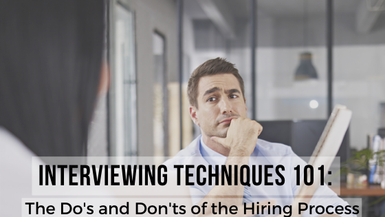 Interviewing Techniques 101: The Dos and Don'ts of the Hiring Process