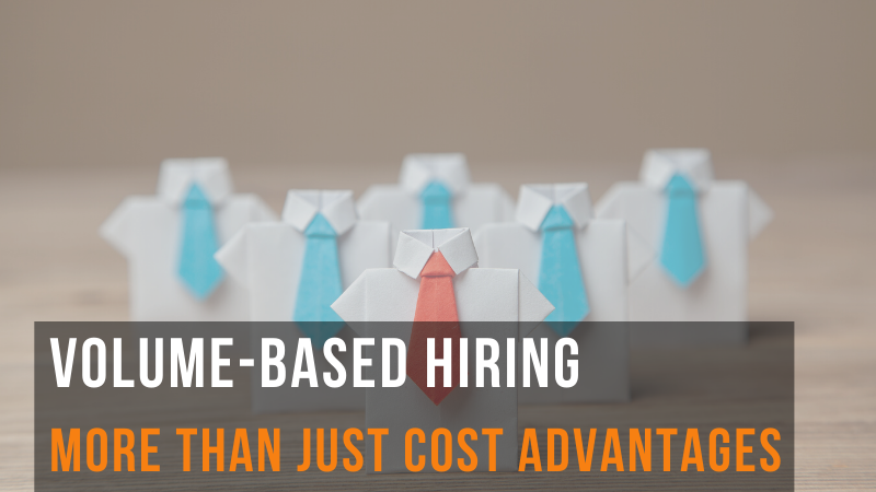 Volume-Based Hiring: More than just cost advantages